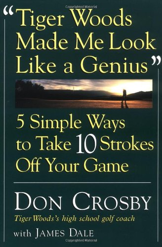 Tiger Woods Made Me Look Like A Genius: Five Simple Ways to Take Ten Strokes Off Your Game