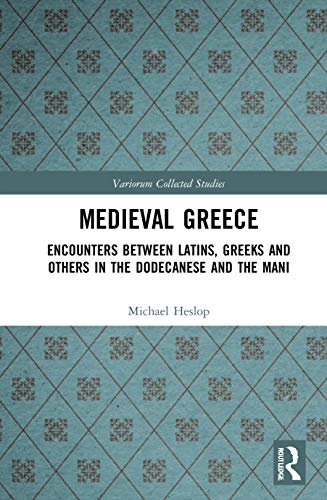 Medieval Greece: Encounters Between Latins, Greeks and Others in the Dodecanese and the Mani (Variorum Collected Studies)