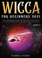 Wicca For Beginners 2021: An Introduction to Wiccan Beliefs Part 1