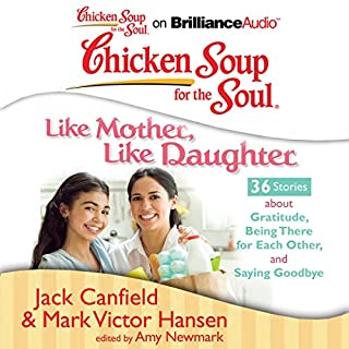 Chicken Soup for the Soul: Like Mother, Like Daughter - 36 Stories about Gratitude, Being There for Each Other, and Saying Goodbye                   By:                                                                                                                                 Jack Canfield,                                                                                        Mark Victor Hansen,                                                                                        Amy Newmark (editor)                               Narrated by:                                                                                                                                 Laural Merlington,                                                                                        Emily Durante                      Length: 3 hrs and 19 mins     5 ratings     Overall 4.2