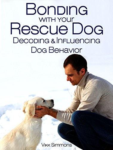 Bonding with Your Rescue Dog: Decoding and Influencing Dog Behavior (Dog Training and Dog Care Series Book 1)