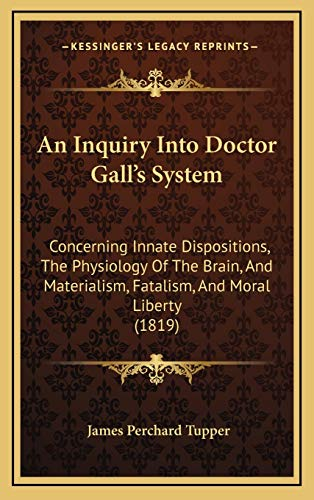 Inquiry Into Doctor Galla Acentsacentsa A-Acentsa Acentss Sy: Concerning Innate Dispositions, The Physiology Of The Brain, And Materialism, Fatalism, And Moral Liberty (1819)