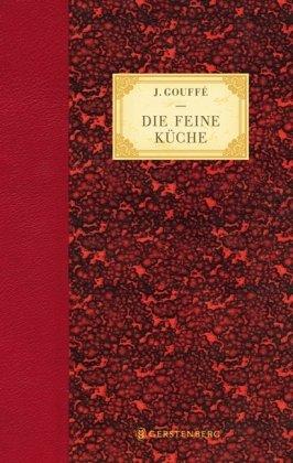 Die feine Küche: Vollständiges Lehr- und Handbuch der Kochkunst, Küchenbäckerei und Einmachekunst in ihrem ganzen Umfange