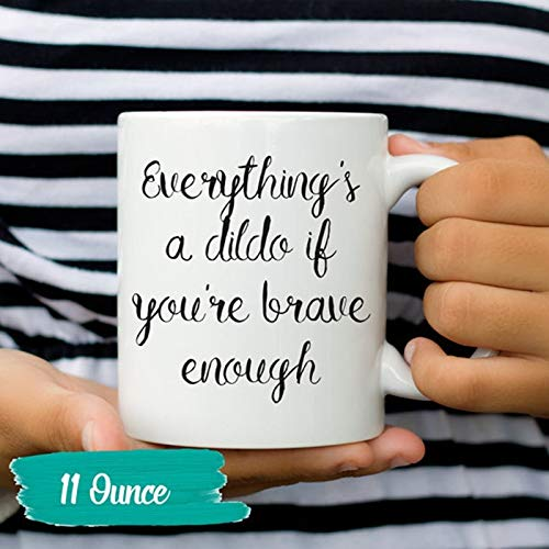 New Ceramic Coffee Mug 11oz Everything Is A Dildo If You Are Brave Enough The Best Gift Mug