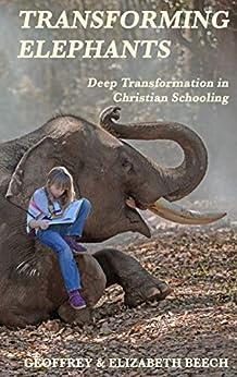 Transforming Elephants: Deep Transformation in Christian Schooling by [Dr Geoffrey Beech, Dr Elizabeth Beech]