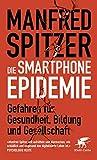 Die Smartphone-Epidemie: Gefahren für Gesundheit, Bildung und Gesellschaft - Manfred Spitzer