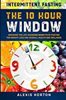 Intermittent Fasting: The 10 Hour Window: Discover The Life-Changing Benefits of Fasting For Weight Loss and Overall Health and Wellness