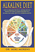 Alkaline Diet: How to Rebalance the PH in a Natural Way, Fast Weight Loss, Reset & Cleanse Your Body In 21 Day, Meal Plan & Meal Prep with Cookbook & Recipes to Start a Healthy Plant-Based Eating (Diet Healty)