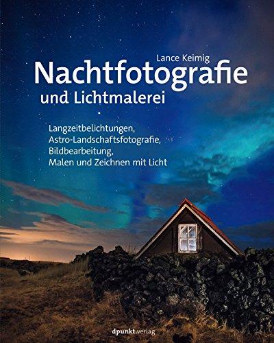 Nachtfotografie und Lichtmalerei: Langzeitbelichtungen, Astro-Landschaftsfotografie, Bildbearbeitung, Malen und Zeichnen mit Licht (German Edition)