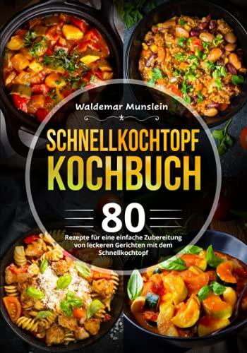 Schnellkochtopf Kochbuch: 80 Rezepte für eine einfache Zubereitung von leckeren Gerichten mit dem Schnellkochtopf