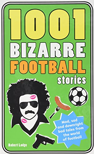 1001 Bizarre Football Stories: Daft Footballers, Mad Managers, Crazy Chairman and Foolish Fans (1001 Ridiculous Series)