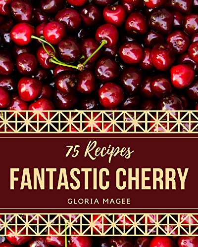 75 Fantastic Cherry Recipes: Happiness is When You Have a Cherry Cookbook! (English Edition)