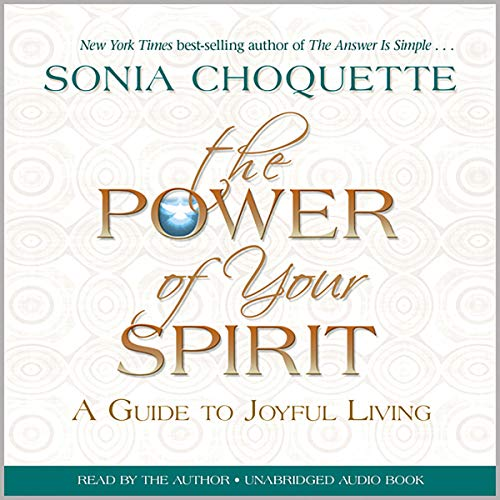 The Power of Your Spirit     A Guide to Joyful Living              By:                                                                                                                                 Sonia Choquette                               Narrated by:                                                                                                                                 Sonia Choquette                      Length: 7 hrs and 9 mins     11 ratings     Overall 4.8