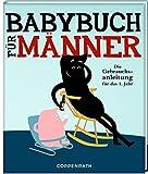 Babybuch für Männer: Die Gebrauchsanleitung für das 1. Jahr