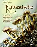 Fantastische Pilze: Wie Pilze heilen, unser Bewusstsein erweitern und den Planeten retten können