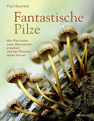 Fantastische Pilze: Wie Pilze heilen, unser Bewusstsein erweitern und den Planeten...