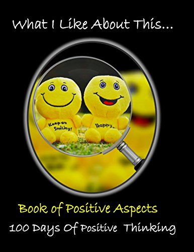 What I like About This...Book Of Positive Aspects: 100 Days of Positive Thinking | Be Happy