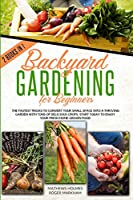 Backyard Gardening For Beginners: The Fastest Tricks to Convert your Small Space Into a Thriving Garden with Tons of Delicious Crops. Start Today to Enjoy Your Fresh Home-Grown Food (The Complete Gardeners Guide)