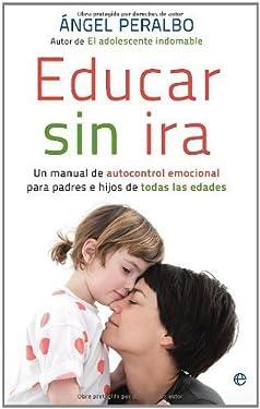 Educar sin ira : un manual de autocontrol emocional para padres e hijos de todas las edades (Spanish Edition)