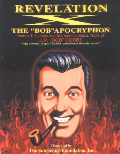 Compare Textbook Prices for Revelation X: The 'Bob' Apocryphon: Hidden Teachings and Deuterocanonical Texts of J.R. 'Bob' Dobbs 1st Edition ISBN 9780671770068 by The SubGenius Foundation,J.R. 'Bob' Dobbs,Rev. Ivan Stang,Paul Mavrides