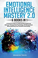 Emotional Intelligence Mastery 2.0 6 Books in 1: A Practical Guide to Understanding Dialectical Behavior Therapy, Dark Psychology and Manipulation While Mastering Your Emotions and Anxiety.