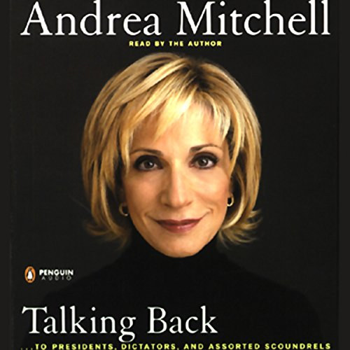 Talking Back     ...to Presidents, Dictators, and Other Scoundrels              By:                                                                                                                                 Andrea Mitchell                               Narrated by:                                                                                                                                 Andrea Mitchell                      Length: 5 hrs and 55 mins     15 ratings     Overall 3.9