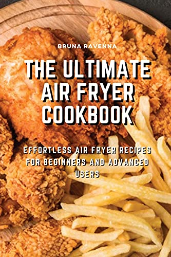 The Ultimate Air Fryer Cookbook: Effortless Air Fryer Recipes for Beginners and Advanced Users