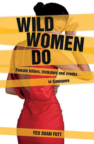 Wild Women Do: Female killers, tricksters and crooks in Singapore (English Edition)