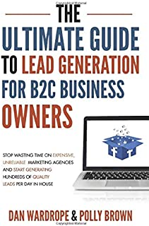 The Ultimate Guide To Lead Generation For B2C Business Owners: Stop Wasting Time On Expensive, Unreliable Marketing Agencies And Start Generating Hundreds Of Quality Leads Per Day In-House