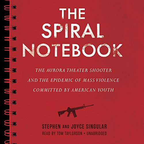 The Spiral Notebook     The Aurora Theater Shooter and the Epidemic of Mass Violence Committed by American Youth              By:                                                                                                                                 Stephen Singular,                                                                                        Joyce Singular                               Narrated by:                                                                                                                                 Tom Taylorson                      Length: 7 hrs and 37 mins     Not rated yet     Overall 0.0