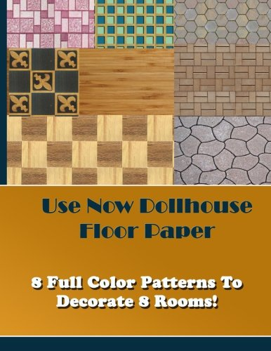 Use Now Dollhouse Floor Paper: 8 Full Color Patterns To Decorate 8 Rooms! (Volume 4)