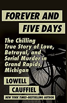 Forever and Five Days: The Chilling True Story of Love, Betrayal, and Serial Murder in Grand Rapids, Michigan by [Lowell Cauffiel]