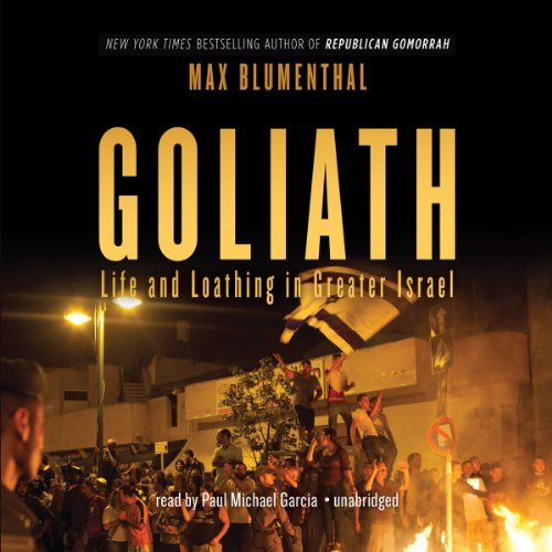 Goliath     Life and Loathing in Greater Israel              By:                                                                                                                                 Max Blumenthal                               Narrated by:                                                                                                                                 Paul Michael Garcia                      Length: 22 hrs and 19 mins     114 ratings     Overall 4.4