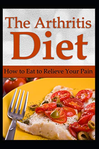 The Arthritis Diet: How to Eat to Relieve Your Pain: 1 (Arthritis Relief...