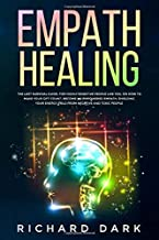 Empath Healing: The Last Survival Guide, For Highly Sensitive People Like You, on How to Make Your Gift Count, Become an Empowered Empath, Shielding Your Energy Field from Negative and Toxic People