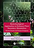 Biotechnological Approaches to Enhance Plant Secondary Metabolites: Recent Trends and Future Prospects (English Edition)