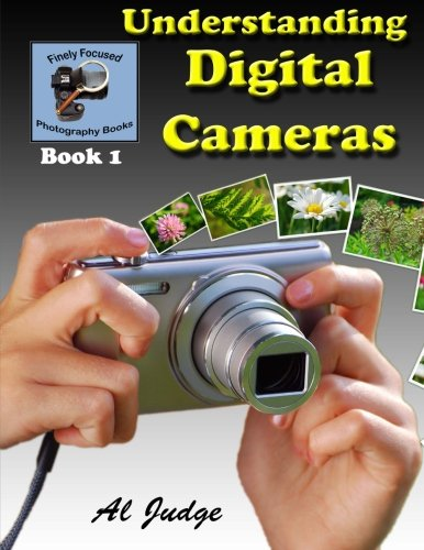 Understanding Digital Cameras: An Illustrated Guidebook (Finely Focused Photography Books) (Volume 1)