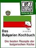 Die besten bulgarischen Rezepte: Das Bulgarien Kochbuch