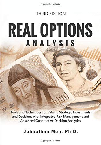 Real Options Analysis: Tools and Techniques for Valuing Strategic Investments and Decisions with Integrated Risk Management and Advanced Quantitative Decision Analytics