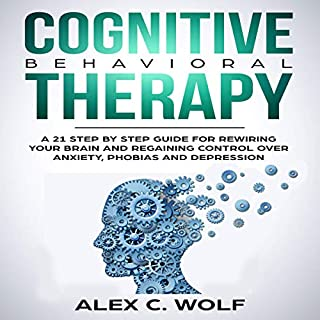 Cognitive Behavioral Therapy: A 21 Step by Step Guide for Rewiring Your Brain and Regaining Control over Anxiety, Phobias, and Depression cover art