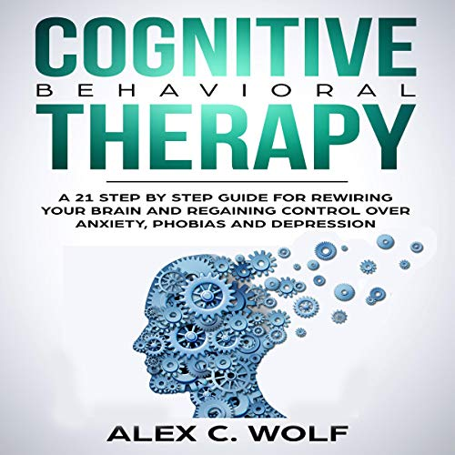 Cognitive Behavioral Therapy: A 21 Step by Step Guide for Rewiring Your Brain and Regaining Control over Anxiety, Phobias, and Depression audiobook cover art