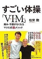 すごい体操「VIM」: 痛み・不調がなくなるマツエ式㊙メソッド