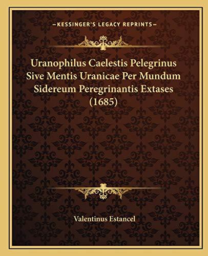 Uranophilus Caelestis Pelegrinus Sive Mentis Uranicae Per Mundum Sidereum Peregrinantis Extases (1685) (Latin Edition)