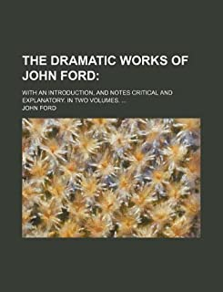 The Dramatic Works of John Ford; With an Introduction, and Notes Critical and Explanatory. in Two Volumes. ...