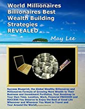 World Millionaires Billionaires Best Wealth Building Strategies REVEALED: Proven Blueprint the Global Billionaires and Millionaires Formula to Grow More Wealth Investments and More Business Success