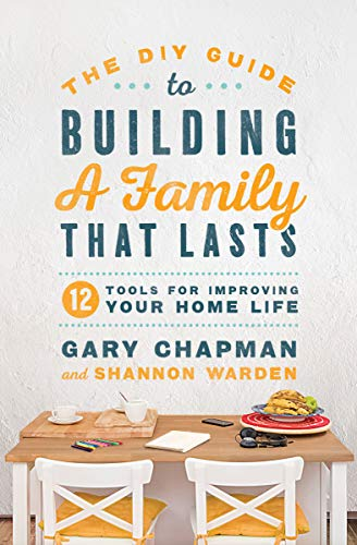 The DIY Guide to Building a Family that Lasts: 12 Tools for Improving Your Home Life by [Gary Chapman, Shannon Warden]