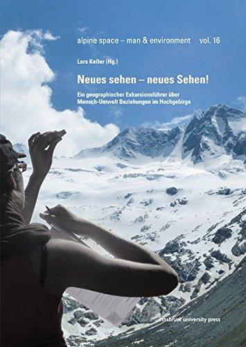 Neues sehen – neues Sehen: Ein geographischer Exkursionsführer über Mensch-Umwelt-Beziehungen im Hochgebirge (alpine space - man & environment)