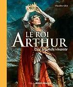 Le roi Arthur - Une légende vivante de Claudine Glot