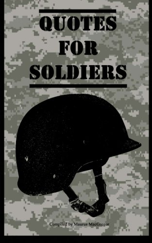 Quotes for Soldiers: Over a hundred inspiring and funny quotes for anyone serving in the Army (Quotes for Military Personnel) (Volume 1)
