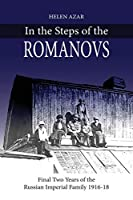 In the Steps of the Romanovs: : Final two years of the last Russian imperial family (1916-1918) (In Their Own Words)